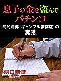 息子の金を盗んでパチンコ 病的賭博(ギャンブル依存症)の実態 (朝日新聞デジタルSELECT)