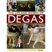 The Life and Works of Degas: An Illustrated Exploration of the Artist, His Life and Context, With a Gallery of 300 of His Finest Paintings and Sculptures (Life & Works of)
