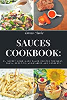 Sauces Cookbook: 51+ Secret Home-Made Sauce Recipes for Meat, Pasta, Seafood, Vegetables and Desserts (Easy Meal)