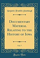 Documentary Material Relating to the History of Iowa, Vol. 7 (Classic Reprint)