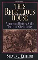 This Rebellious House: American History & the Truth of Christianity