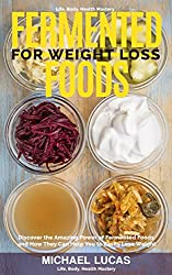 Fermented Foods for Weight Loss: Discover the Amazing Power of Fermented Foods and How They Can Help You to Easily Lose Weight (Life, Body, Health Mastery Book 1) (English Edition)