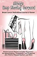 Always Keep Moving Forward: Breast Cancer Motivational Journal & Planner: Breast Cancer Planner Includes Organizers for Appointments | Treatments | and Surgeries| plus Medical Record Trackers and More