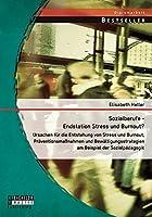 Sozialberufe - Endstation Stress Und Burnout? Ursachen Fur Die Entstehung Von Stress Und Burnout, Praventionsmassnahmen Und Bewaltigungsstrategien Am
