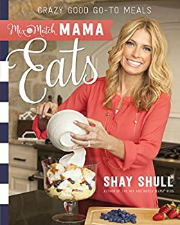 Mix-and-Match Mama Eats: Crazy Good Go-To Meals by [Shull, Shay]