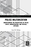 POLICE Police Militarization: Understanding the Perspectives of Police Chiefs, Administrators, and Tactical Officers (Routledge Innovations in Policing)