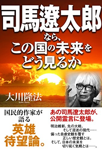 司馬遼太郎なら、この国の未来をどう見るか 公開霊言シリーズ