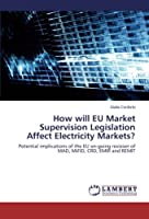 How will EU Market Supervision Legislation Affect Electricity Markets?: Potential implications of the EU on-going revision of MAD, MiFID, CRD, EMIR and REMIT