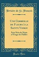 Une Corbeille de Fleurs À La Sainte Vierge: Petit Mois de Marie À l'Usage Des Fidèles (Classic Reprint)