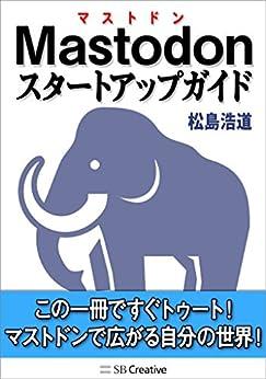 [松島 浩道]のMastodonスタートアップガイド この一冊ですぐトゥート! マストドンで広がる自分の世界!