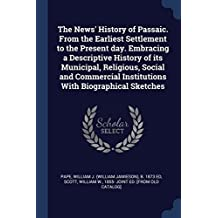 The News' History of Passaic. From the Earliest Settlement to the Present day. Embracing a Descriptive History of its Municipal, Religious, Social and ... Institutions With Biographical Sketches