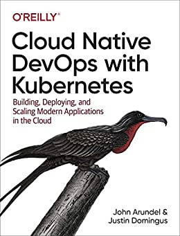 [Arundel, John, Domingus, Justin]のCloud Native DevOps with Kubernetes: Building, Deploying, and Scaling Modern Applications in the Cloud (English Edition)