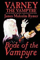 Varney the Vampyre; Or, the Feast of Blood: A Romance (Bride of the Vampyre, Book 4)