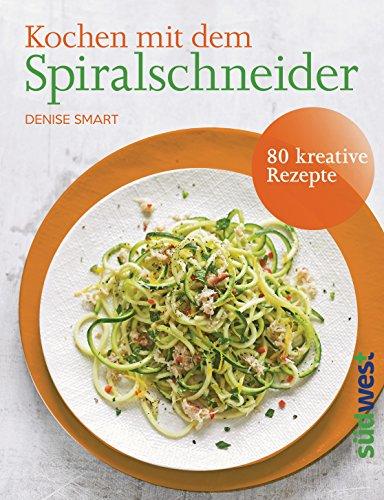 Kochen mit dem Spiralschneider: 80 kreative Rezepte (German Edition)