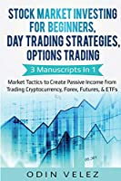 Stock Market Investing for Beginners, Day Trading Strategies, Options Trading: 3 Manuscripts in 1- Market Tactics to Create Passive Income from Trading Cryptocurrency, Forex, Futures, & ETFs