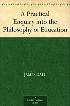 A Practical Enquiry into the Philosophy of Education by [Gall, James]