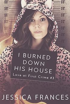 I Burned Down His House (Love at First Crime Book 3) by [Frances, Jessica]