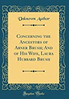 Concerning the Ancestors of Abner Brush; And of His Wife, Laura Hubbard Brush (Classic Reprint)
