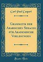 Grammatik Der Arabischen Sprache Fuer Akademische Vorlesungen (Classic Reprint)