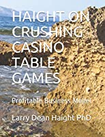 HAIGHT ON CRUSHING CASINO TABLE GAMES: Profitable Business Model (Crushing Casino Games)