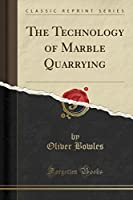 The Technology of Marble Quarrying (Classic Reprint)