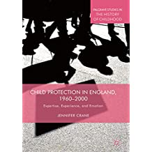 Child Protection in England, 1960–2000: Expertise, Experience, and Emotion (Palgrave Studies in the History of Childhood)