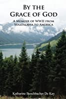 By the Grace of God: A Memoir of WWII from Yugoslavia to America