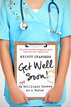 Get Well Soon!: My (Un)Brilliant Career as a Nurse by [Chambers, Kristy]