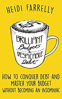 Brilliant Budgets and Despicable Debt: How to Conquer Debt and Master Your Budget- Without Becoming an Insomniac ($mall Change-Big Reward$ Book 1) by [Farrelly, Heidi]