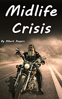 Midlife Crisis: Midlife Crisis Solutions for Men and Women (Midlife Crises, Midlife Crisis Problems, Midlife Depression, Midlife Crisis Men, Midlife Crisis Women) by [Rogers, Albert]