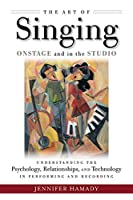 The Art of Singing on Stage and in the Studio: Understanding the Psychology, Relationships, and Technology in Performing and Recording