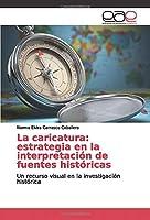 La caricatura: estrategia en la interpretación de fuentes históricas: Un recurso visual en la investigación histórica