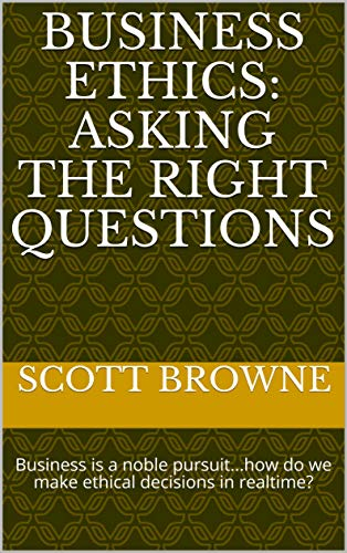 Business Ethics:  Asking the Right Questions: Business is a noble pursuit...how do we make ethical decisions in realtime? (English Edition)