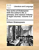 The Works of Shakespear. with the Author's Life; A Glossary; And Copious Indexes. in Eight Volumes. Volume 5 of 8