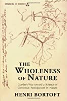 The Wholeness of Nature: Goethe's Way Toward a Science of Conscious Participation in Nature (Renewal in Science)