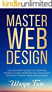 Master Web Design: The Ultimate Guide To Creating World-Class Websites On Your Own Without Hiring Web Developers (English Edition)