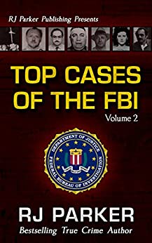 TOP CASES of The FBI - Volume 2 (Notorious FBI Cases) by [Parker, RJ]