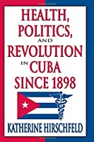 Health, Politics, and Revolution in Cuba Since 1898