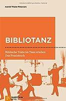 Bibliotanz: Biblische Texte im Tanz erleben. Das Praxisbuch