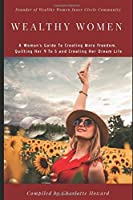 Wealthy Women: A Woman's Guide To Creating More Freedom, Quitting Her 9 To 5 and Creating Her Dream Life