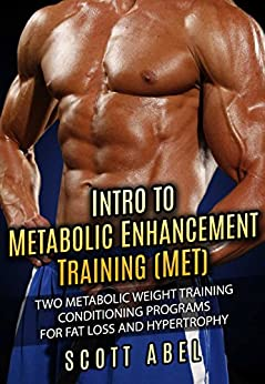 Intro to Metabolic Enhancement Training (MET): Two Metabolic Weight Training Conditioning Programs for Fat Loss and Muscle Gain by [Abel, Scott]