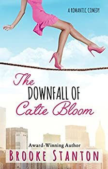 The Downfall of Catie Bloom: a romantic comedy (Bloom Sisters Book 3) by [Stanton, Brooke]