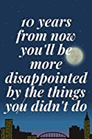 10 years from now you'll be more disappointed by the things you didn't do: The Motivation Journal That Keeps Your Dreams /goals Alive and make it happen