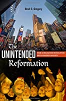 The Unintended Reformation: How a Religious Revolution Secularized Society