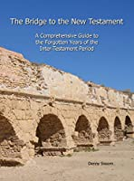 The Bridge to the New Testament: A Comprehensive Guide to the Forgotten Years of the Inter-Testament Period