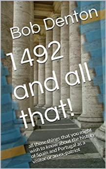 1492 and all that!: all those things that you might wish to know about the history of Spain and Portugal as a visitor or an ex-patriot by [Denton, Bob]