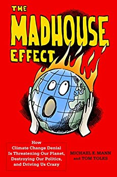 The Madhouse Effect: How Climate Change Denial Is Threatening Our Planet, Destroying Our Politics, and Driving Us Crazy by [Mann, Michael, Toles, Tom]