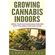Growing Cannabis Indoors: Grow your Own Marijuana Indoors with this Simple and Easy Guide