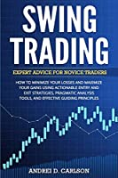 Swing Trading: Expert Advice For Novice Traders - How To Minimize Your Losses And Maximize Your Gains Using Actionable Entry And Exit Strategies, Pragmatic Analysis Tools, And Effective Guiding Principles