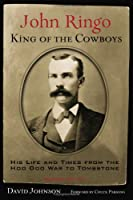 John Ringo, King Of The Cowboys: His Life and Times from the Hoo Doo War to Tombstone (A. C. Greene)